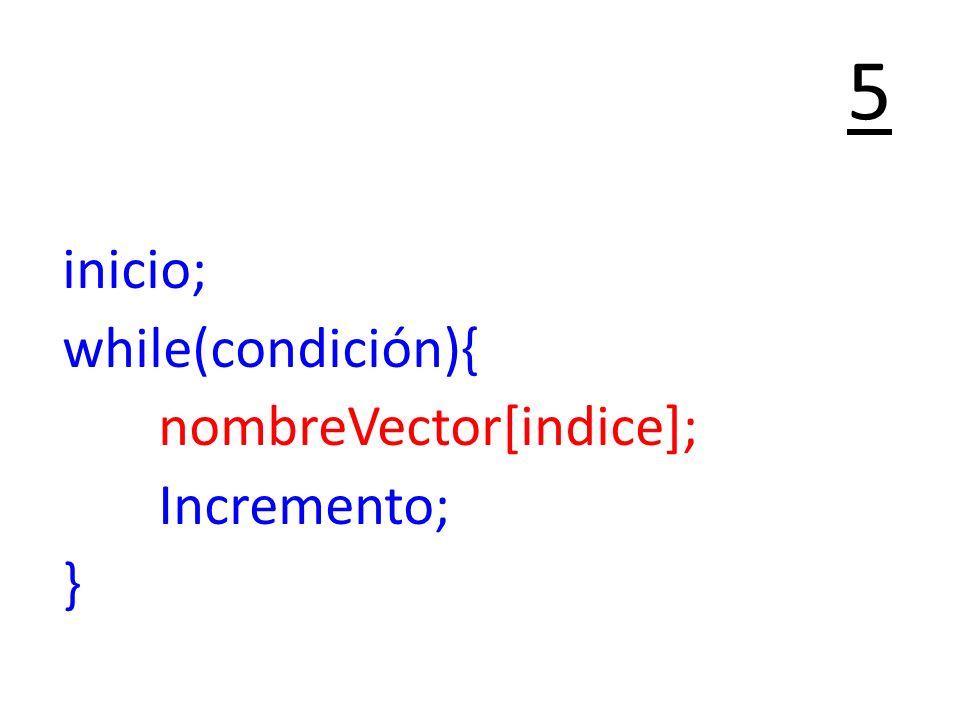 5 inicio; while(condición){ nombreVector[indice]; Incremento; }